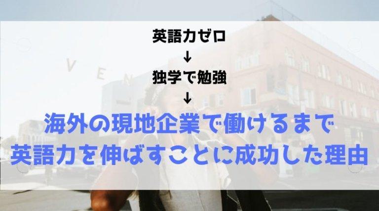 英語力ゼロ ↓ 独学で勉強 ↓ 海外の現地企業で働けるまで 英語力を伸ばすことに成功した理由